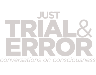 JUST, TRIAL& ERROR conversations on consciousness